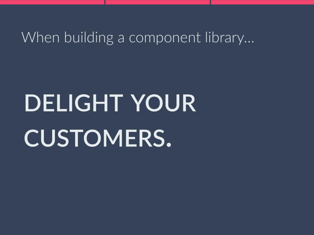 DELIGHT YOUR CUSTOMERS. When building a compone...