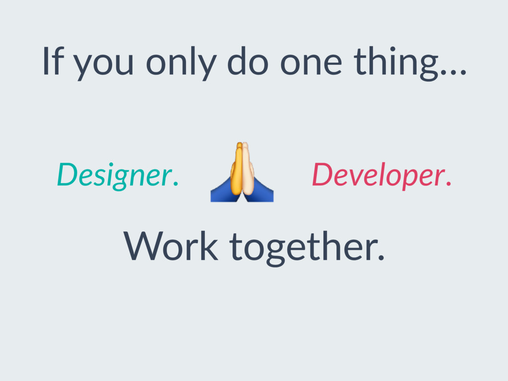 Designer. Developer. If you only do one thing… ...