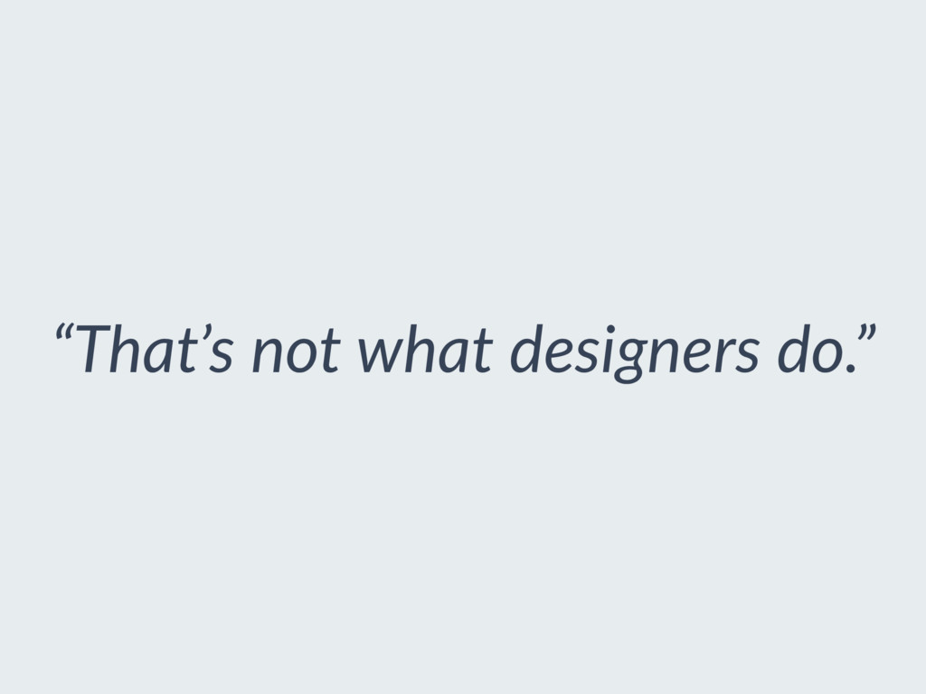 """That's not what designers do."""