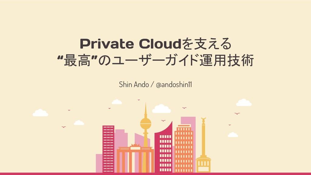 """Private Cloudを支える """"最高""""のユーザーガイド運用技術 Shin Ando / ..."""