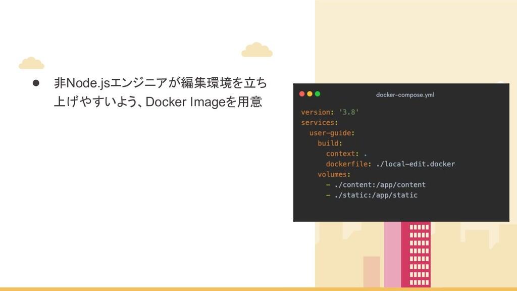 ● 非Node.jsエンジニアが編集環境を立ち 上げやすいよう、Docker Imageを用意