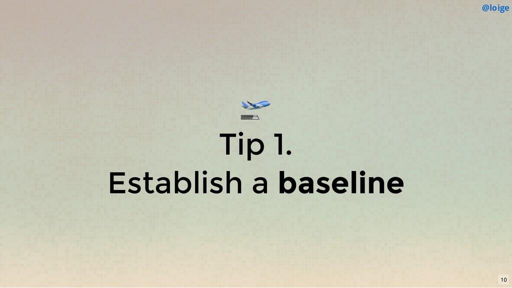 Tip 1. Establish a baseline @loige 10