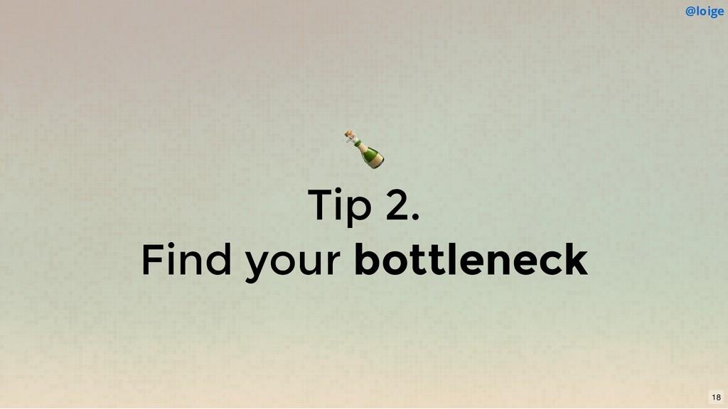 Tip 2. Find your bottleneck @loige 18