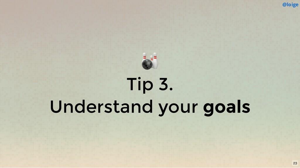 Tip 3. Understand your goals @loige 23