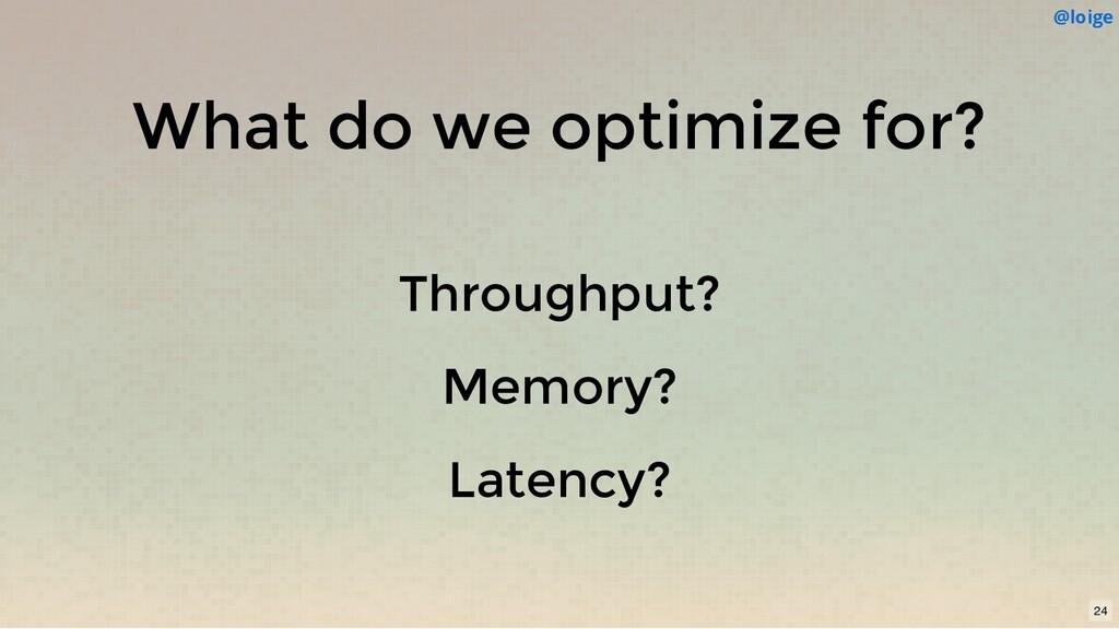 What do we optimize for? Throughput? Memory? La...