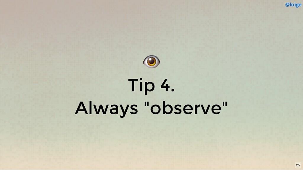 """Tip 4. Always """"observe"""" @loige 25"""
