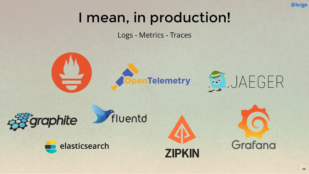 I mean, in production! Logs - Metrics - Traces ...