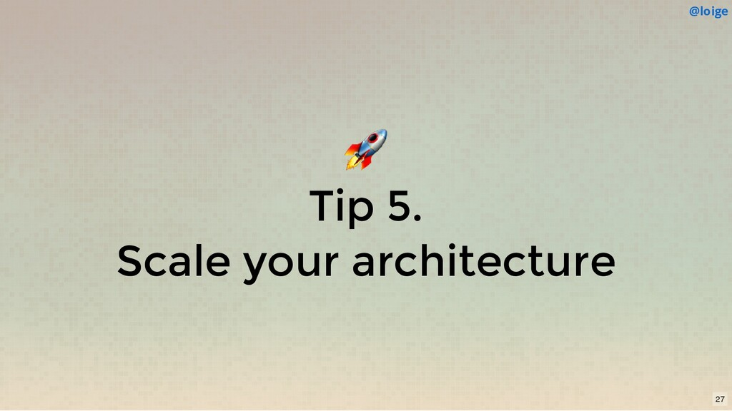 Tip 5. Scale your architecture @loige 27