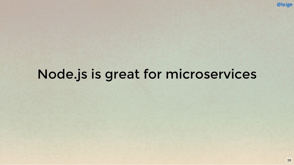 Node.js is great for microservices @loige 38