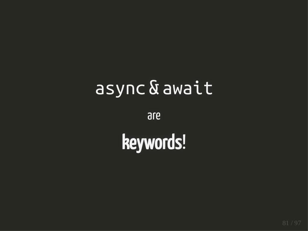 async & await are keywords! 81 / 97