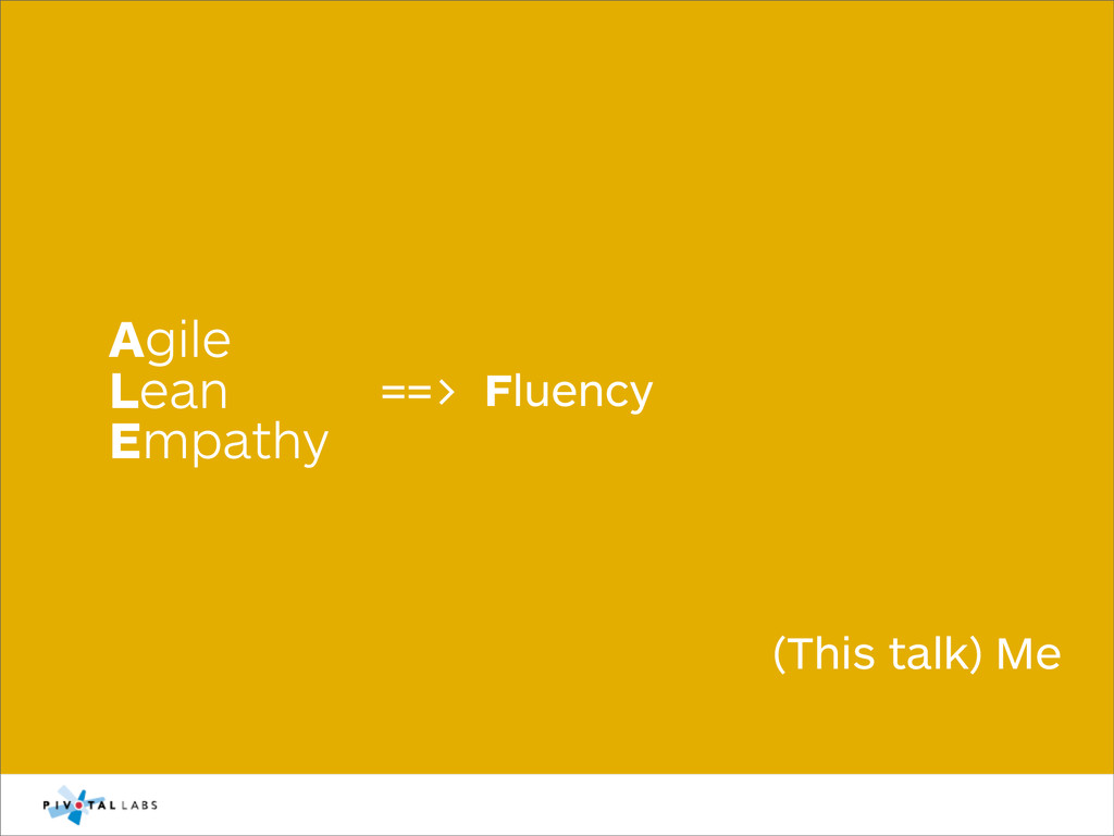 Agile Lean Empathy (This talk) Me ==> Fluency