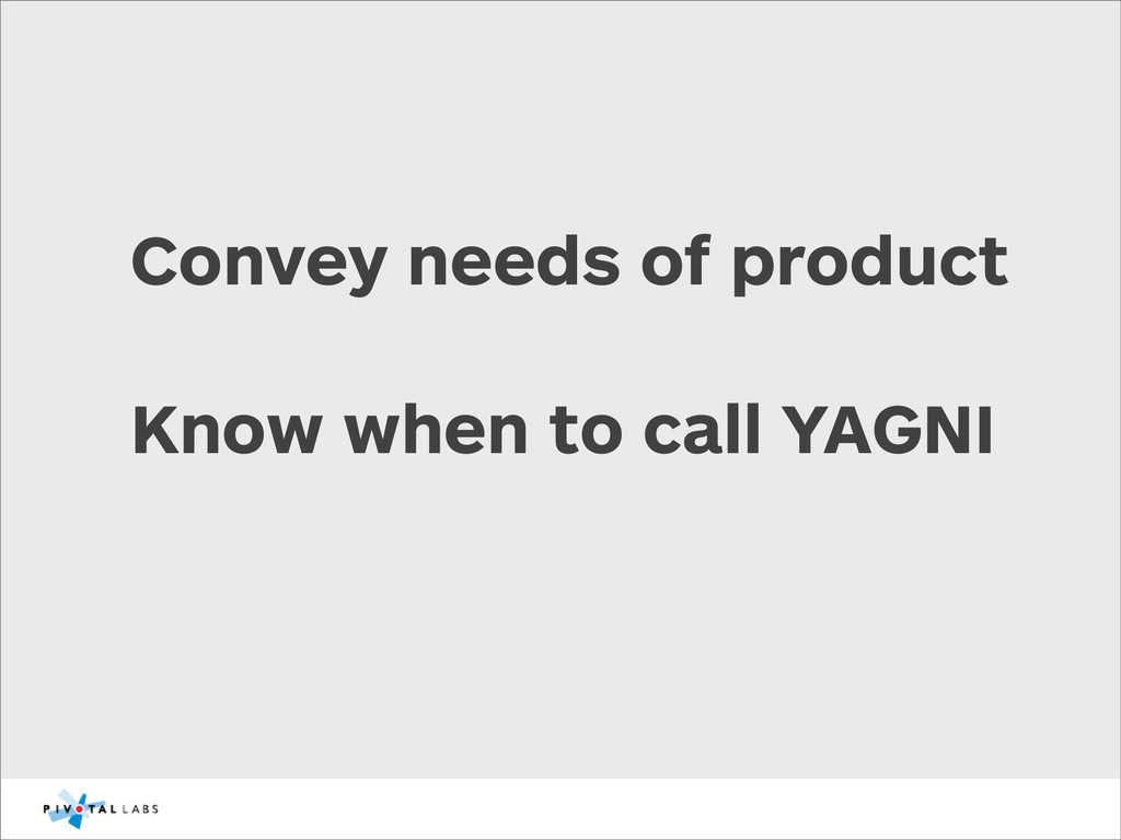 Convey needs of product Know when to call YAGNI