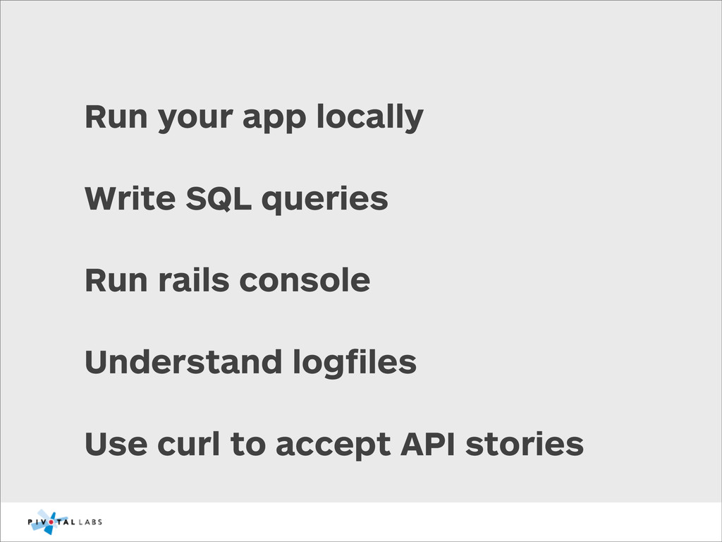 Run your app locally Write SQL queries Run rail...