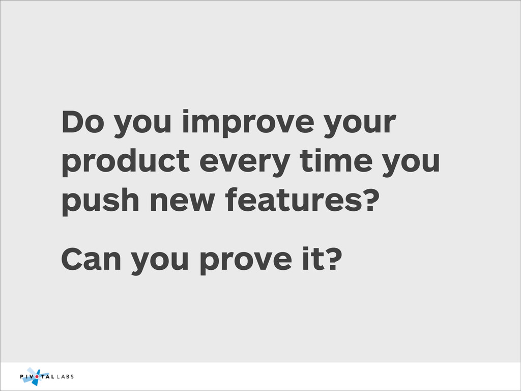Do you improve your product every time you push...