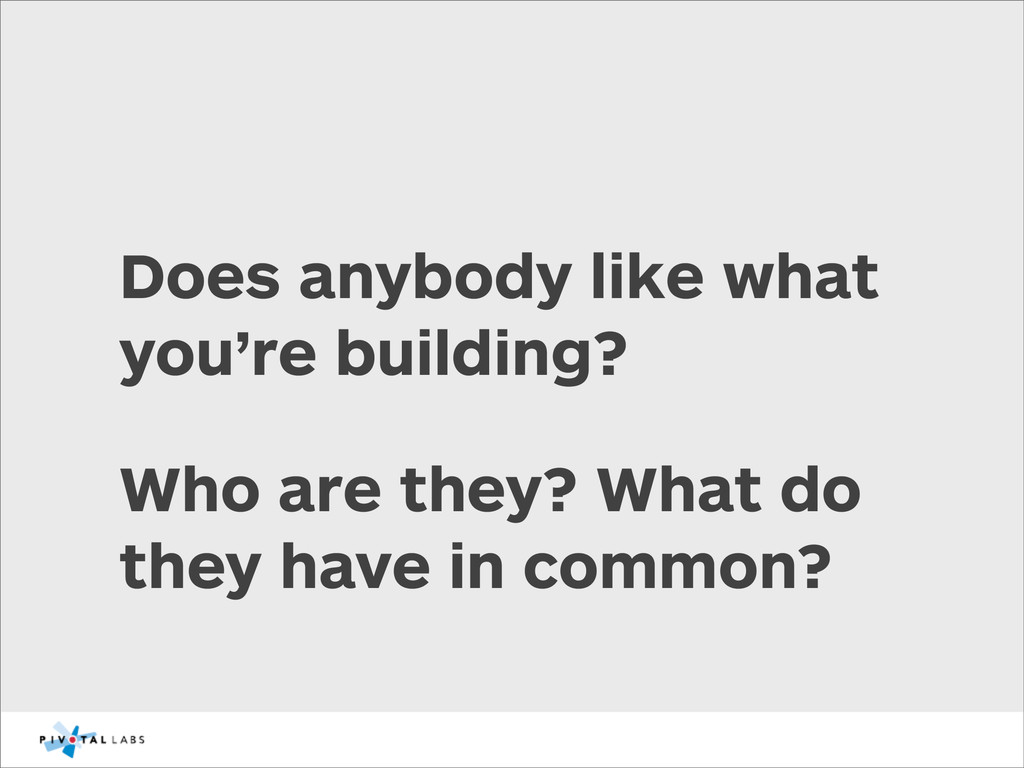Does anybody like what you're building? Who are...