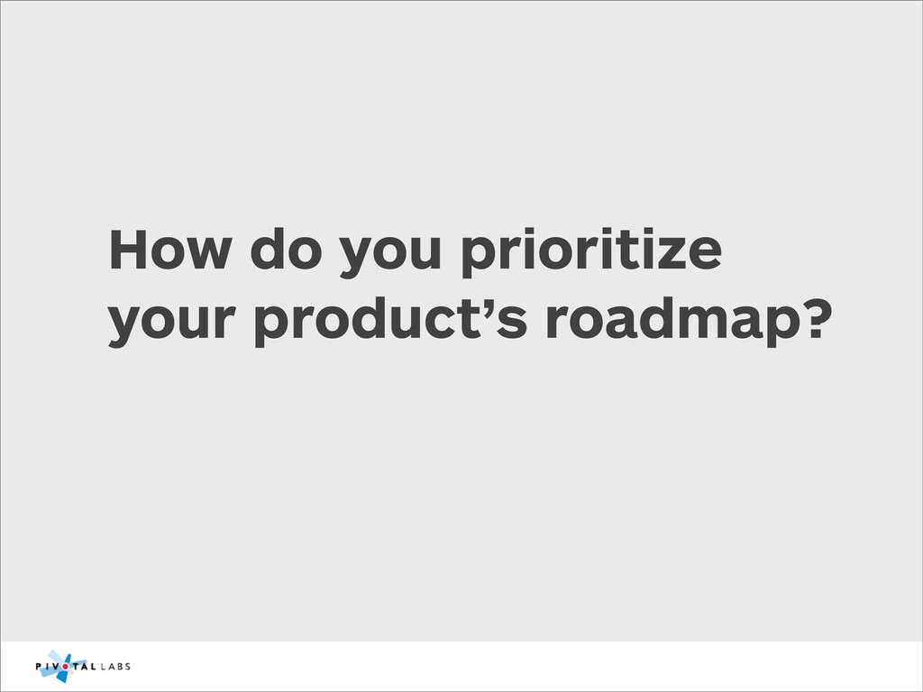 How do you prioritize your product's roadmap?