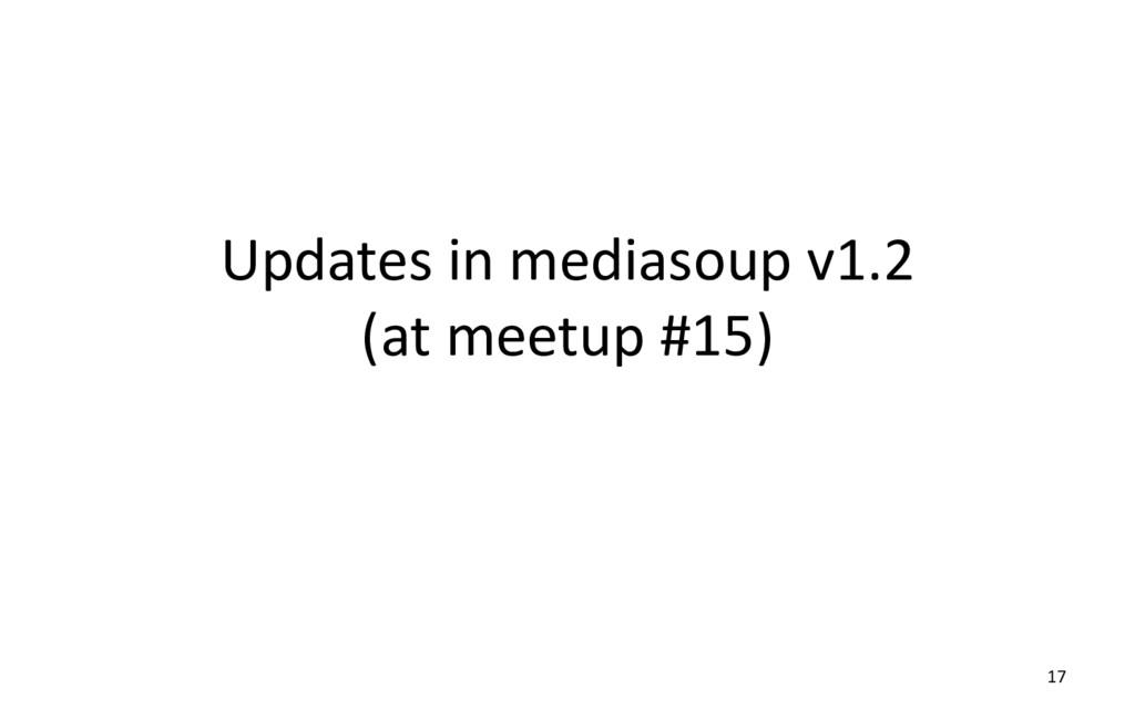 Updates in mediasoup v1.2 (at meetup #15) 17