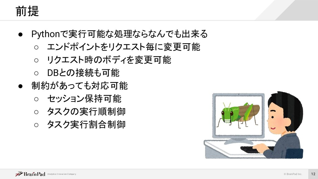 © BrainPad Inc. 12 ● Pythonで実行可能な処理ならなんでも出来る ○ ...