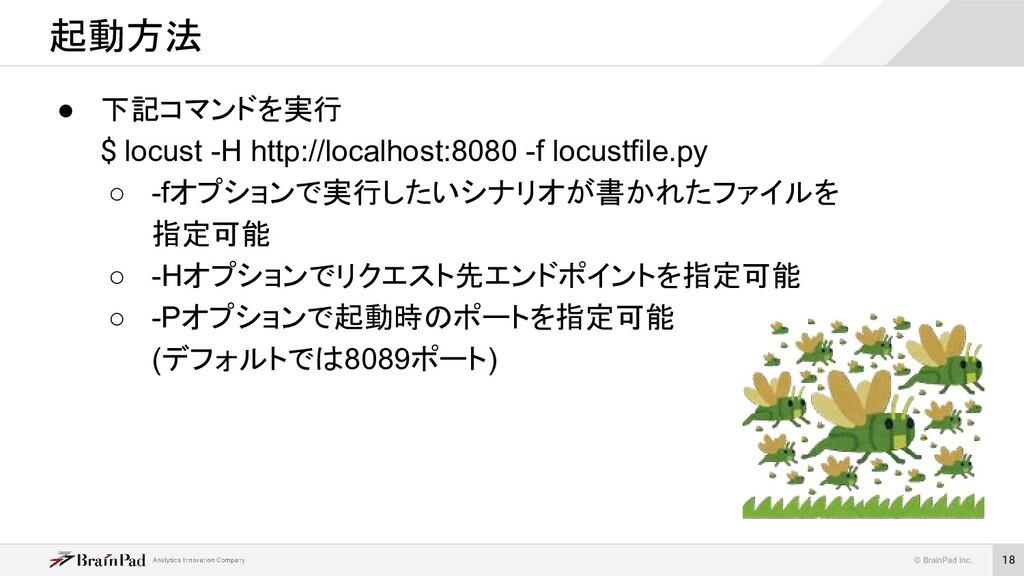 © BrainPad Inc. 18 ● 下記コマンドを実行 $ locust -H http...