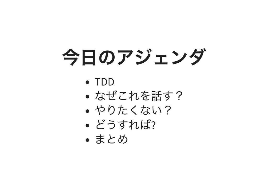 今⽇のアジェンダ TDD なぜこれを話す? やりたくない? どうすれば? まとめ