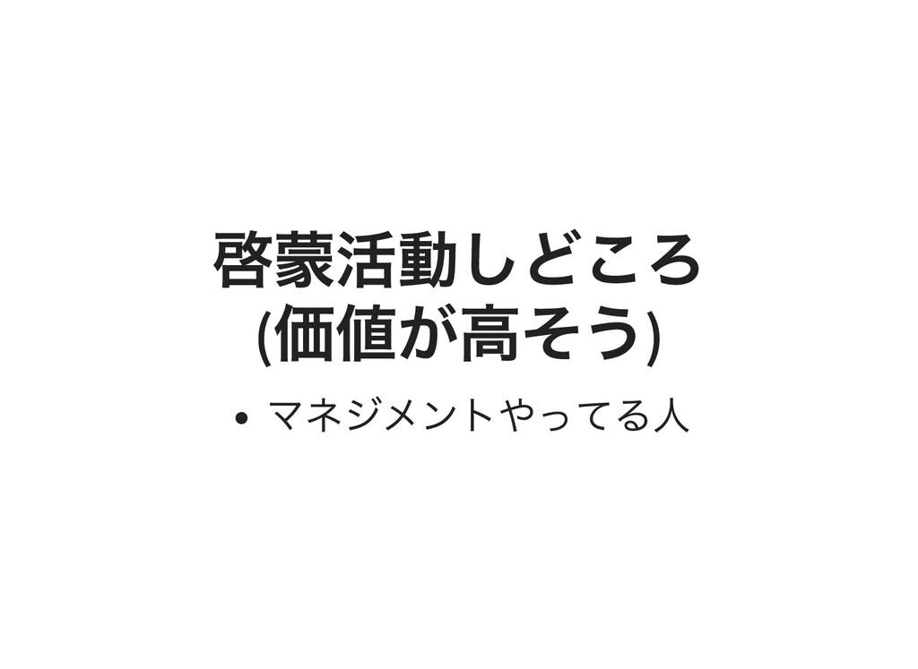啓蒙活動しどころ ( 価値が⾼そう ) マネジメントやってる⼈