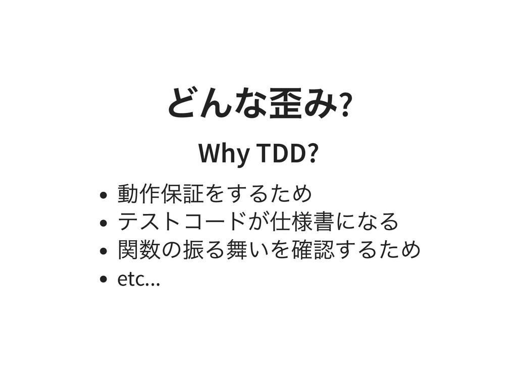 どんな歪み ? Why TDD? 動作保証をするため テストコードが仕様書になる 関数の振る舞...