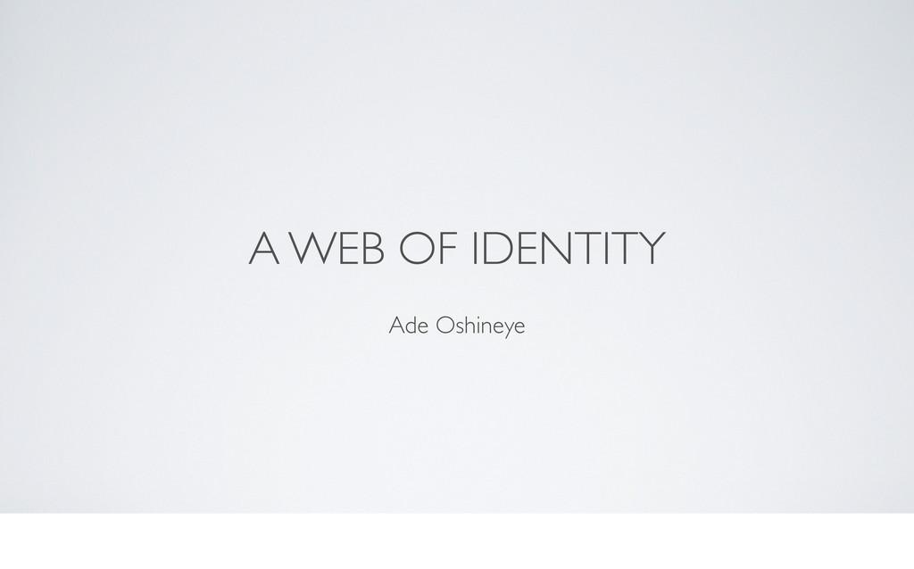 A WEB OF IDENTITY Ade Oshineye