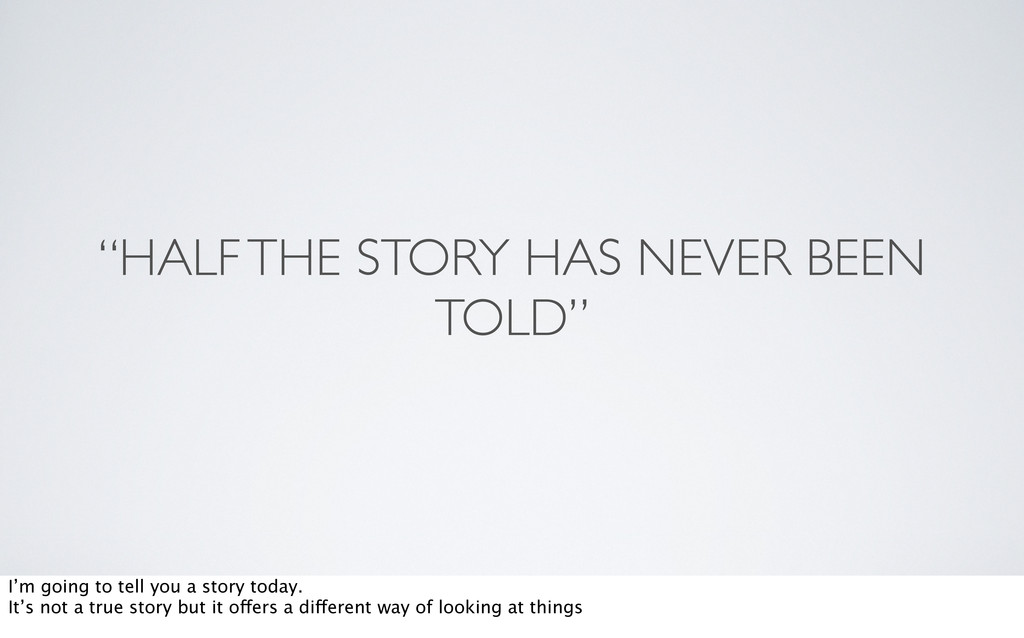 """""""HALF THE STORY HAS NEVER BEEN TOLD"""" I'm going ..."""