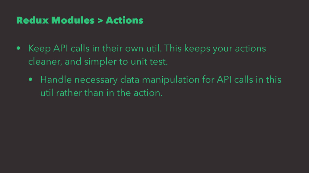 Redux Modules > Actions • Keep API calls in the...