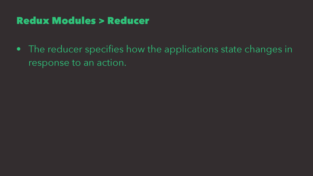 Redux Modules > Reducer • The reducer specifies ...