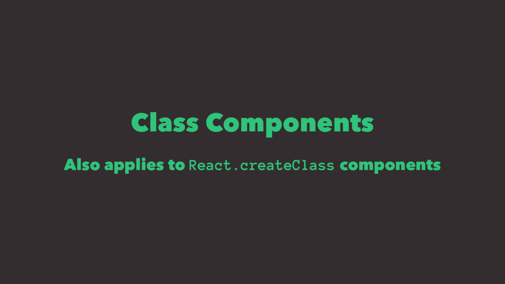 Class Components Also applies to React.createCl...