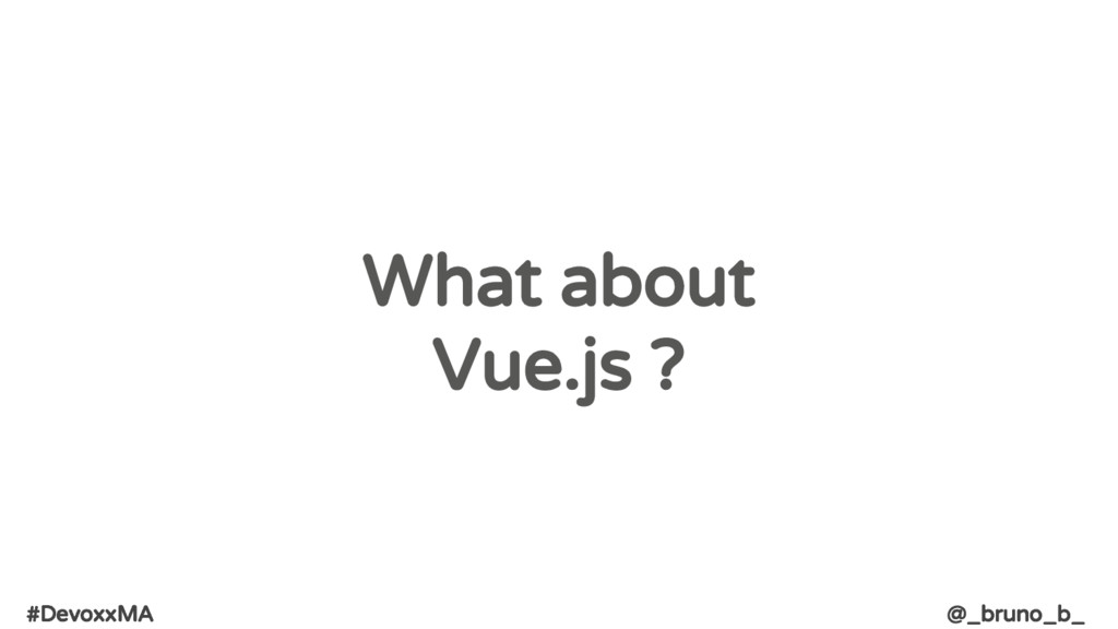 #DevoxxMA @_bruno_b_ What about Vue.js ?
