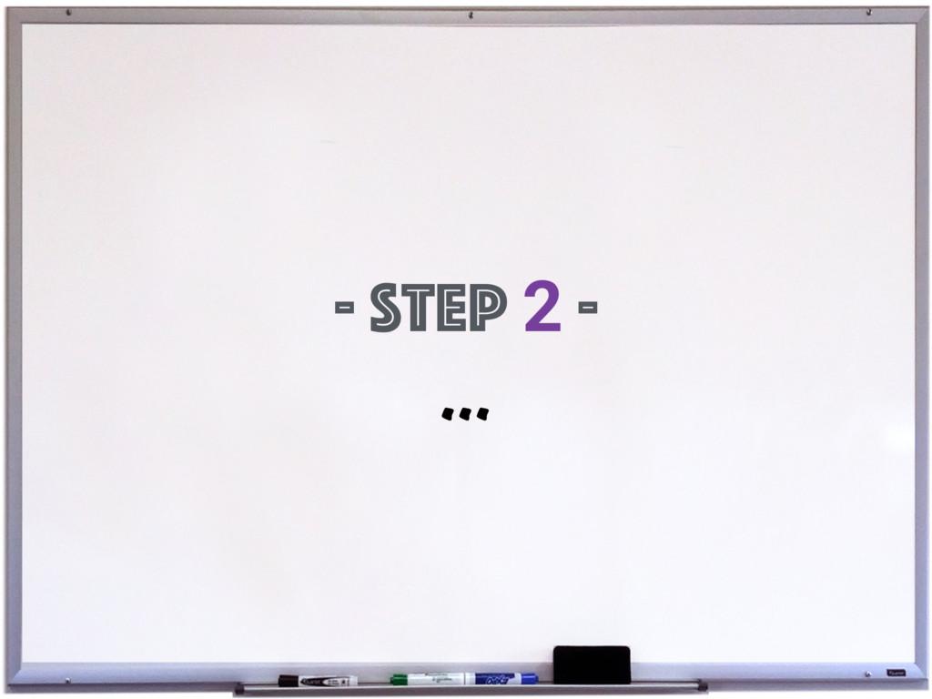 - Step 2 - ...