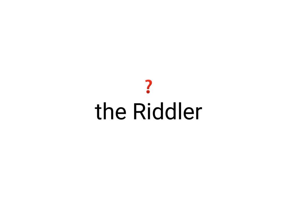 the Riddler ❓