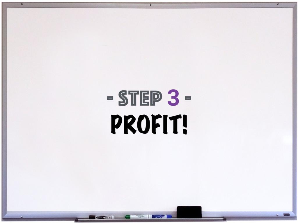 - Step 3 - PROFIT!
