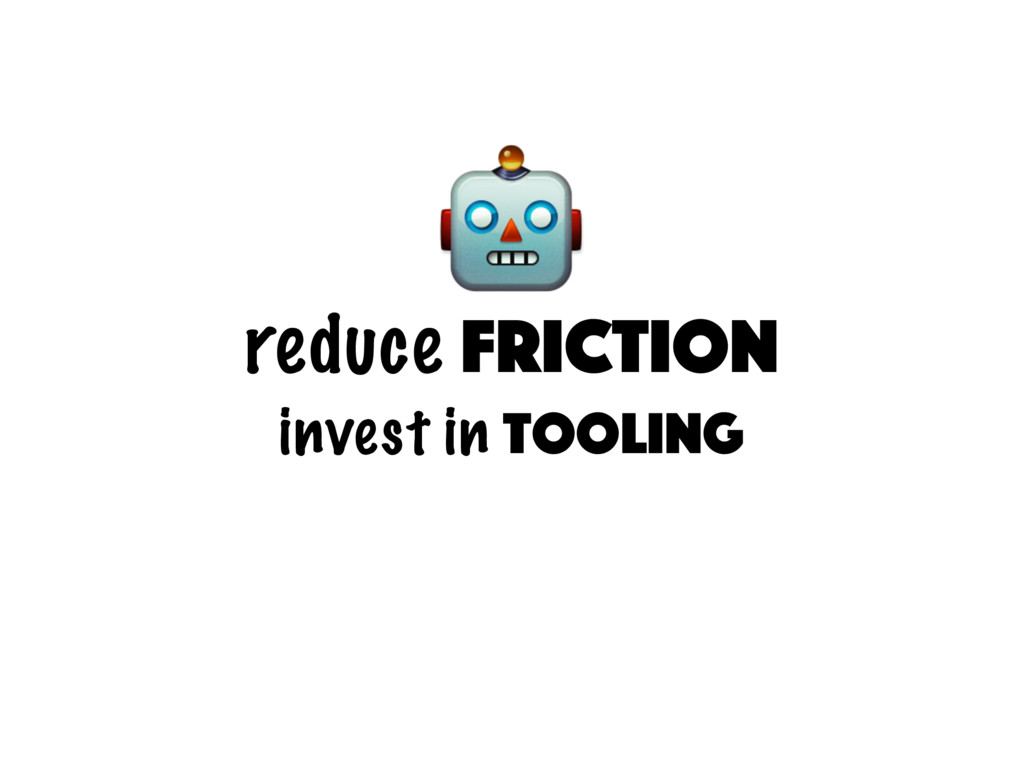 reduce friction invest in tooling