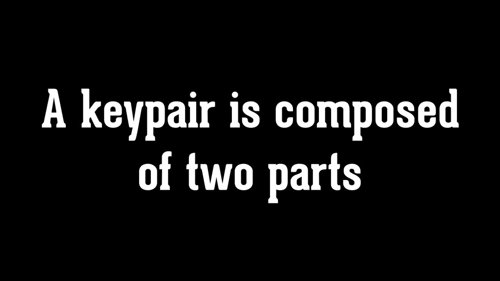 A keypair is composed of two parts