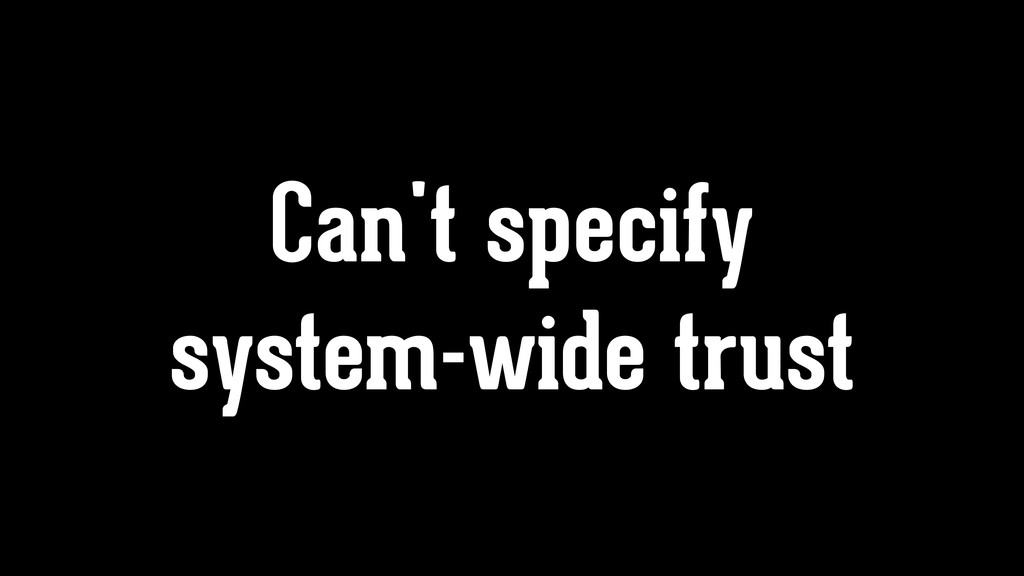 Can't specify system-wide trust