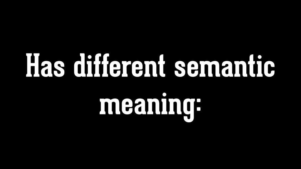 Has different semantic meaning: