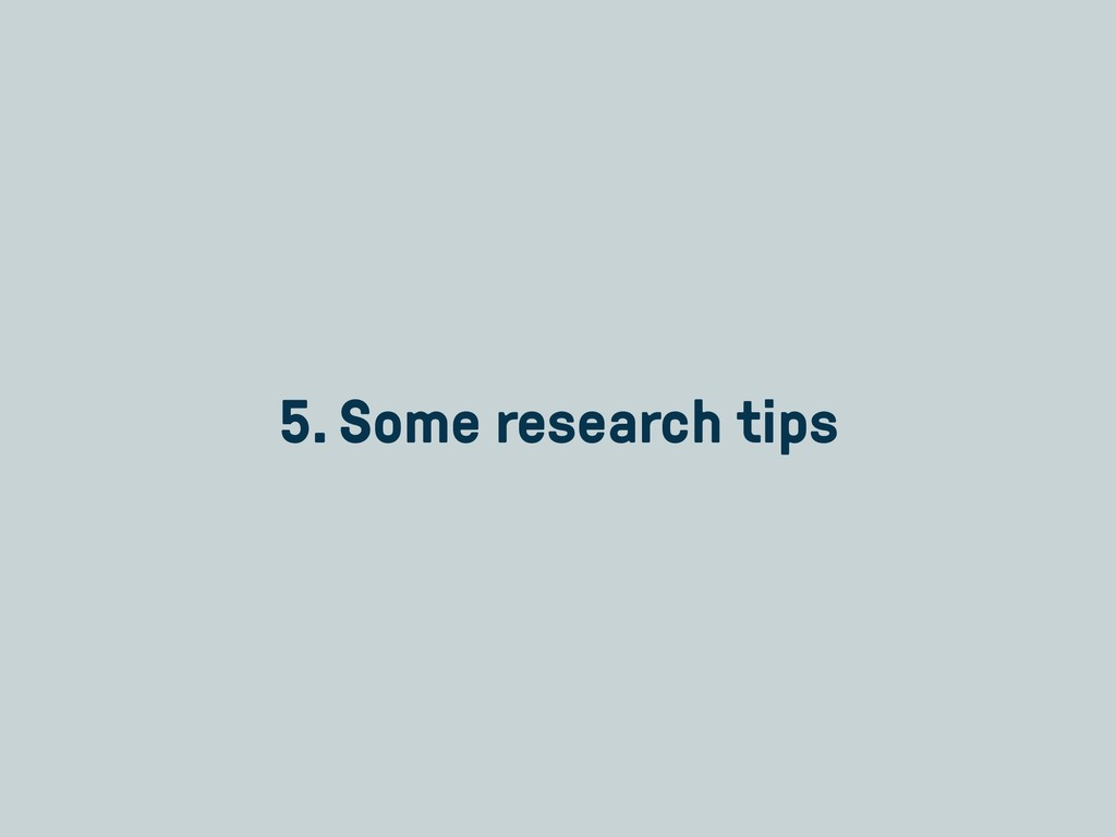 5. Some research tips