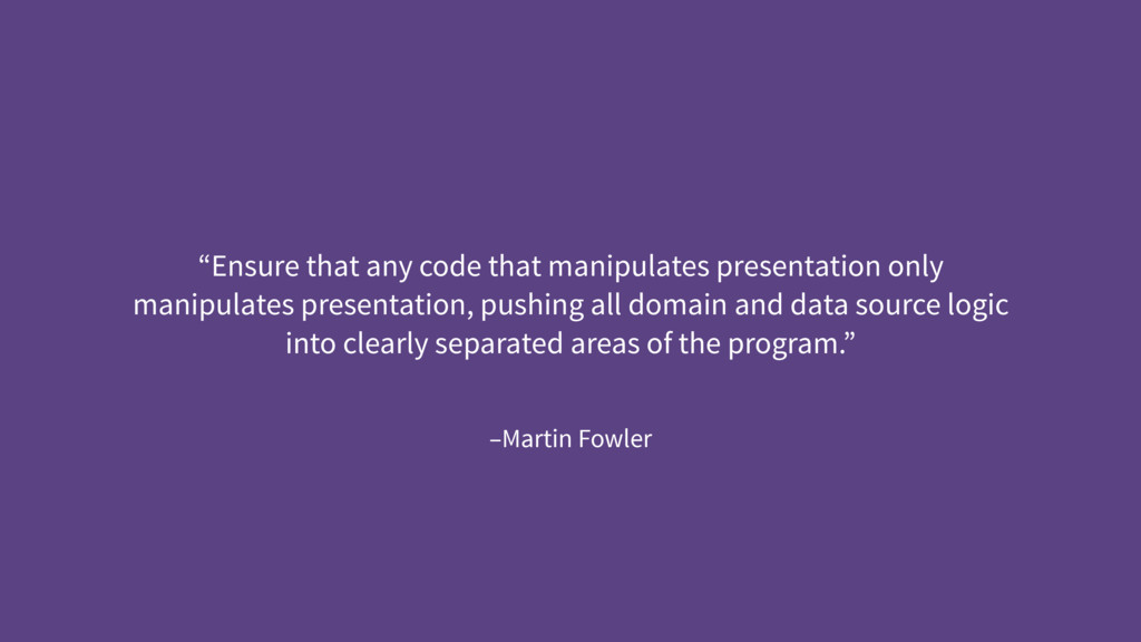 "–Martin Fowler ""Ensure that any code that manip..."