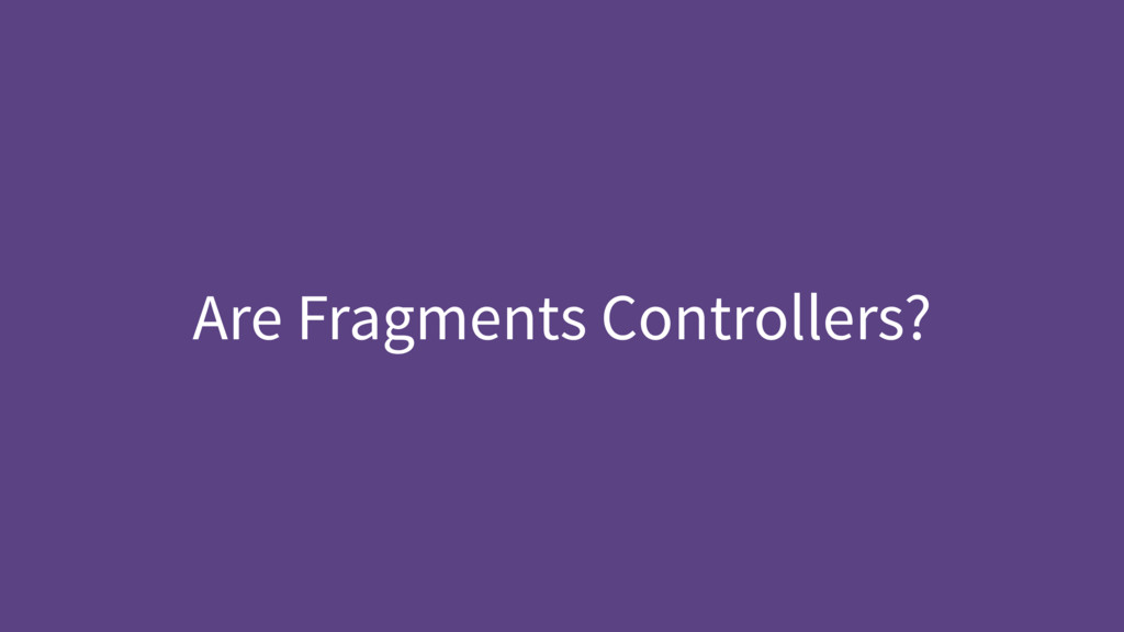 Are Fragments Controllers?