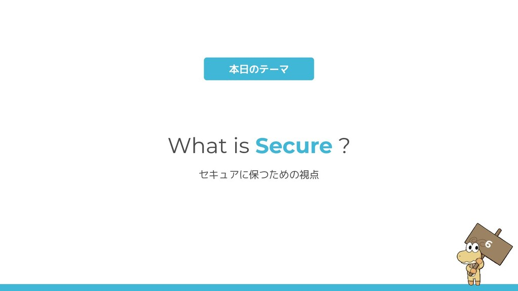 What is Secure ? セキュアに保つための視点 本日のテーマ 6