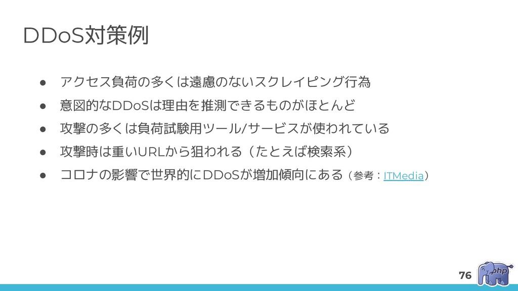 DDoS対策例 ● アクセス負荷の多くは遠慮のないスクレイピング行為 ● 意図的なDDoSは理...