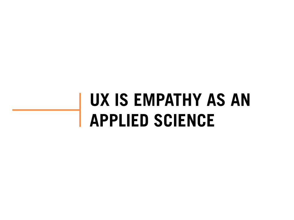 UX IS EMPATHY AS AN APPLIED SCIENCE