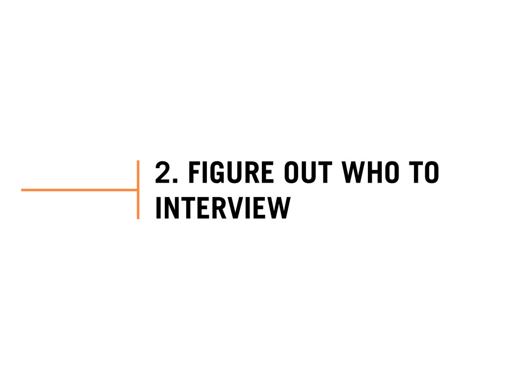 2. FIGURE OUT WHO TO INTERVIEW