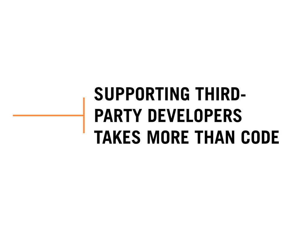 SUPPORTING THIRD- PARTY DEVELOPERS TAKES MORE T...