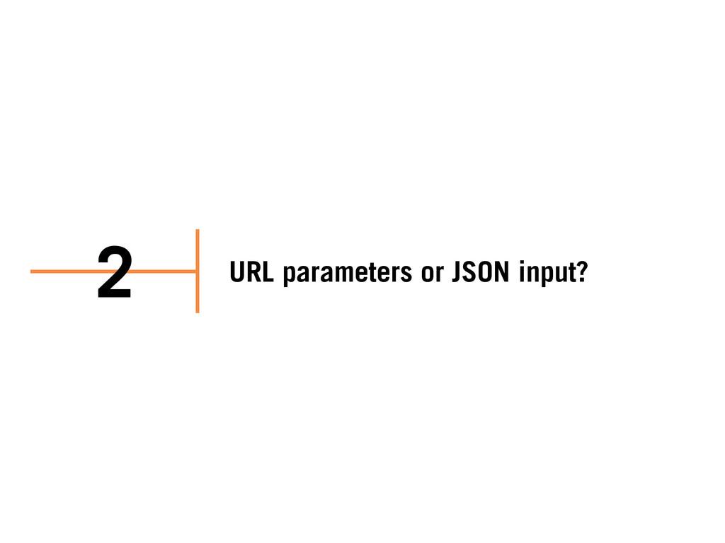 URL parameters or JSON input? 2