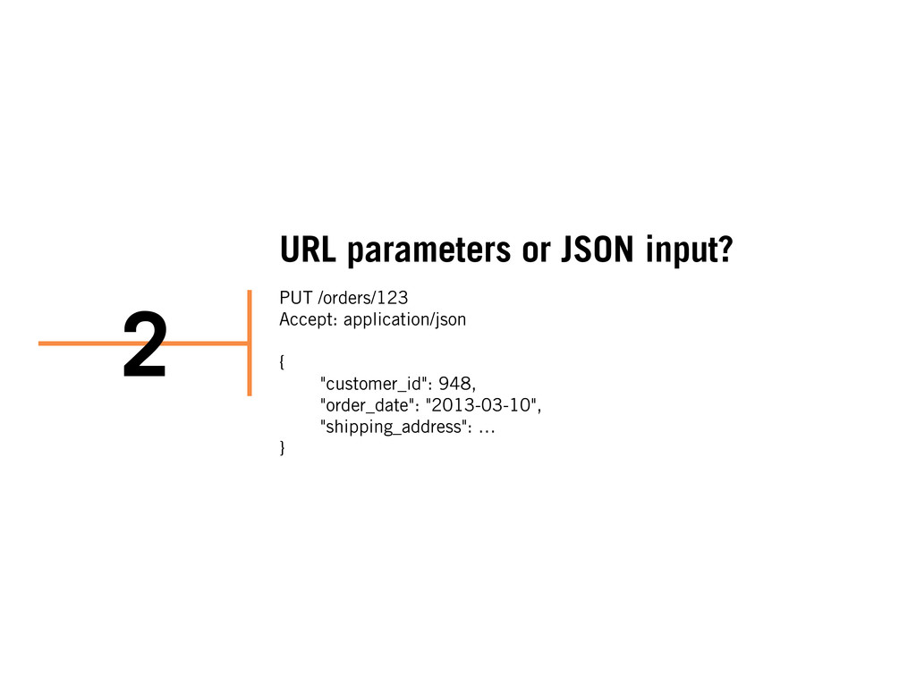 URL parameters or JSON input? PUT /orders/123 A...