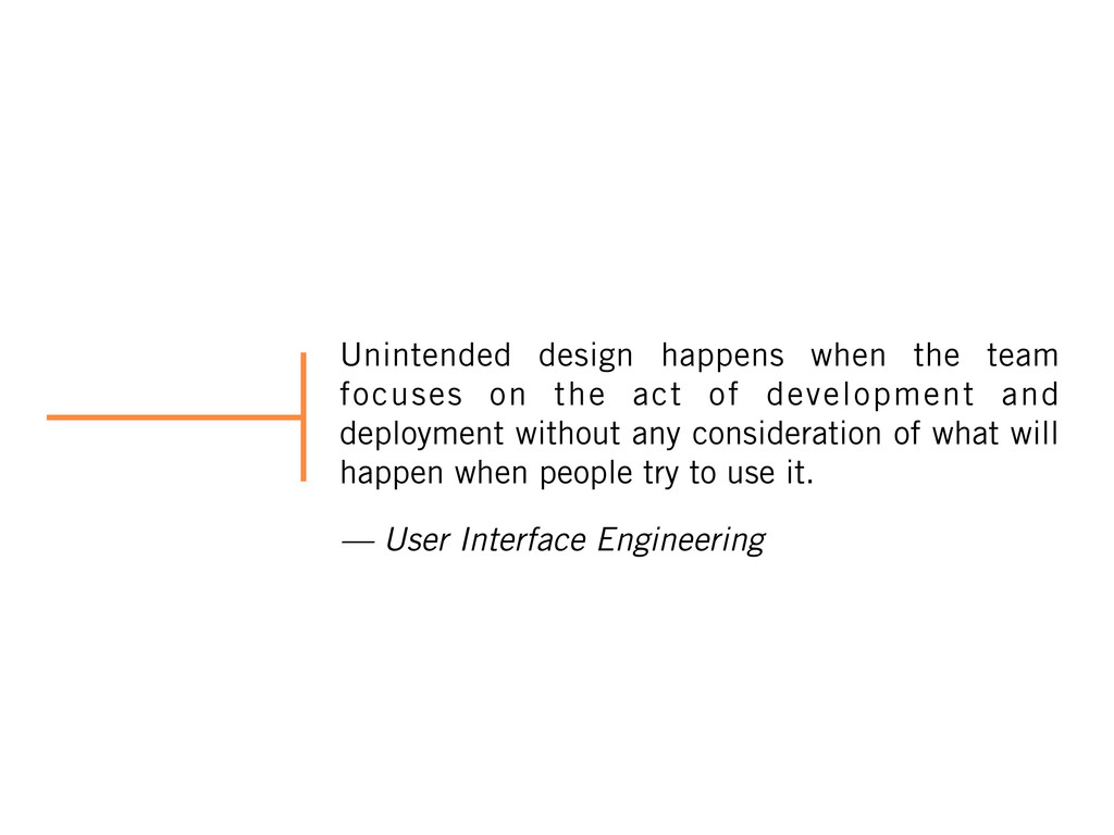 Unintended design happens when the team focuses...